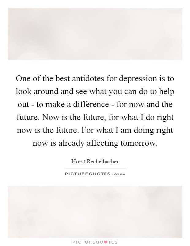 One of the best antidotes for depression is to look around and see what you can do to help out - to make a difference - for now and the future. Now is the future, for what I do right now is the future. For what I am doing right now is already affecting tomorrow. Picture Quote #1