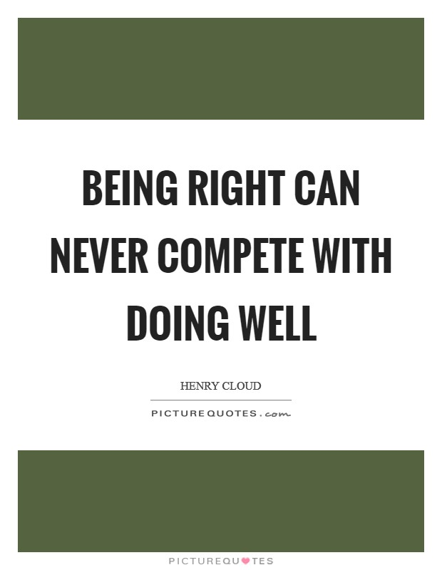 Being right can never compete with doing well Picture Quote #1