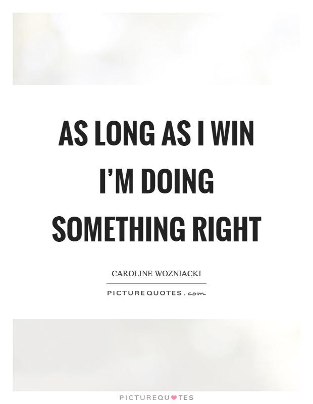As long as I win I'm doing something right Picture Quote #1