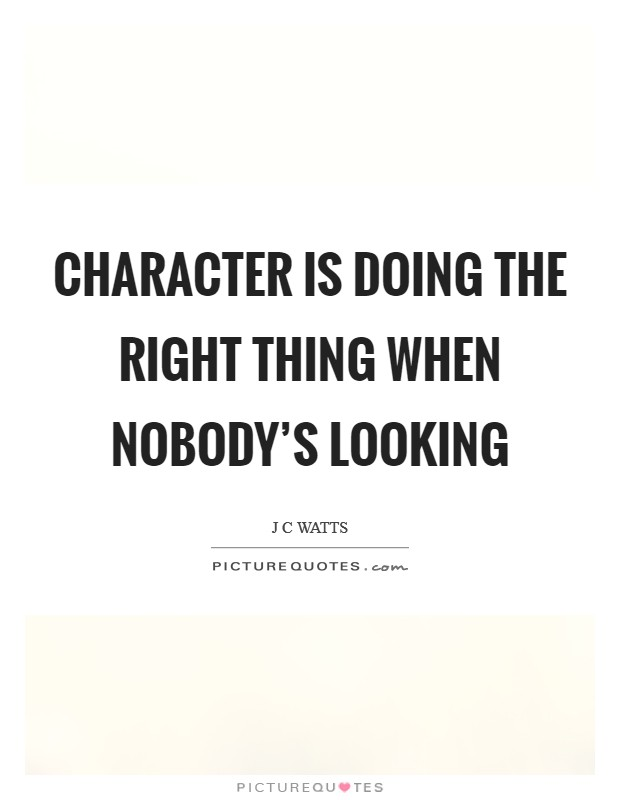Character is doing the right thing when nobody's looking Picture Quote #1