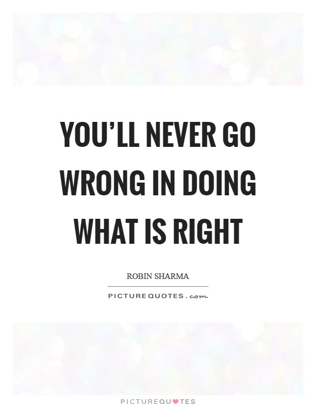 You'll never go wrong in doing what is right Picture Quote #1