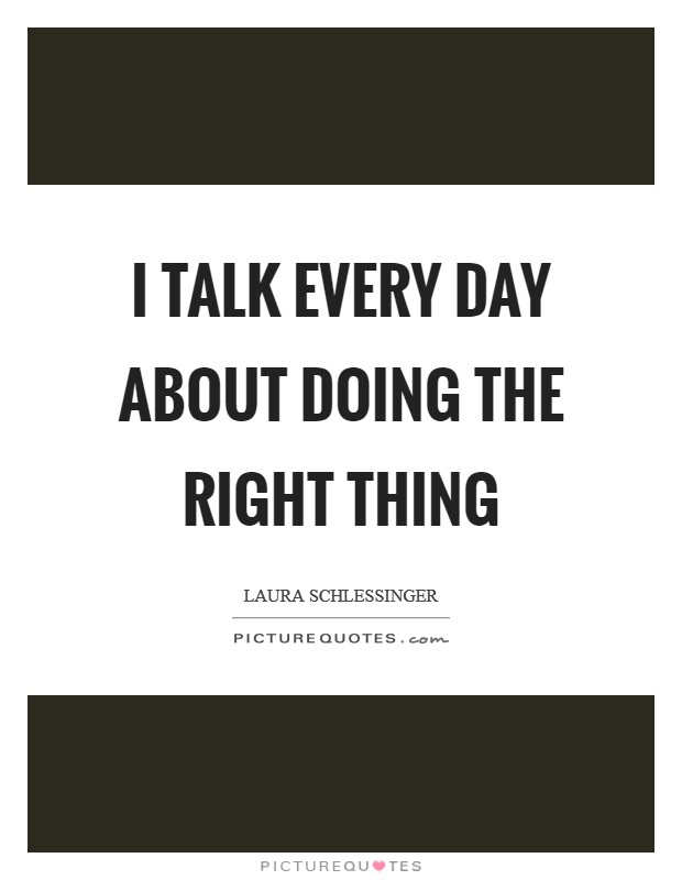I talk every day about doing the right thing Picture Quote #1