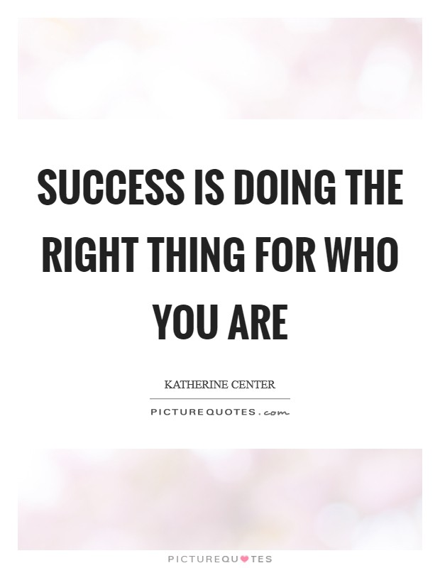 Success is doing the right thing for who you are Picture Quote #1