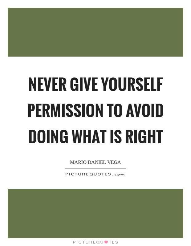 Never give yourself permission to avoid doing what is right Picture Quote #1