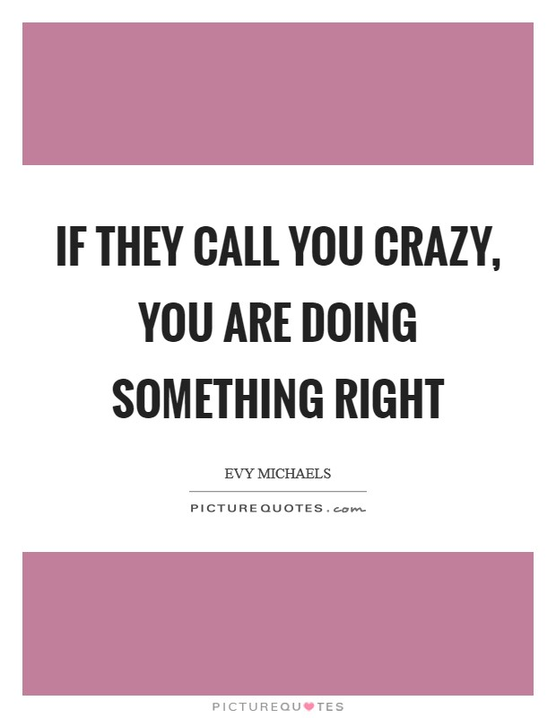 If they call you crazy, you are doing something right Picture Quote #1