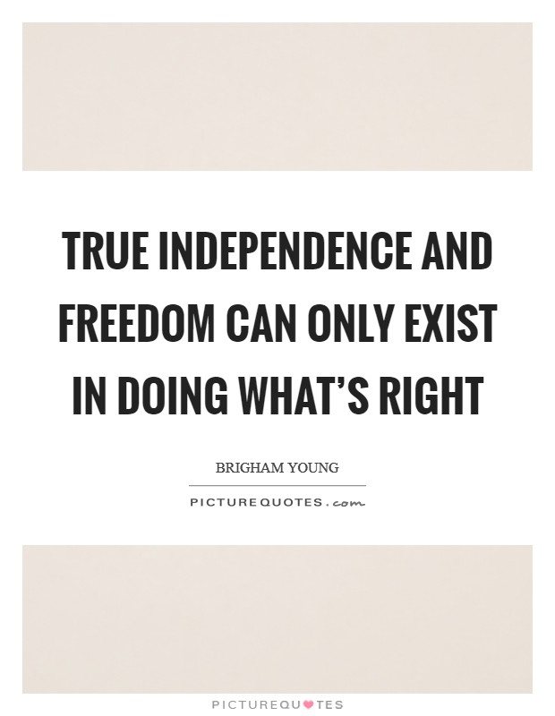 True independence and freedom can only exist in doing what's right Picture Quote #1