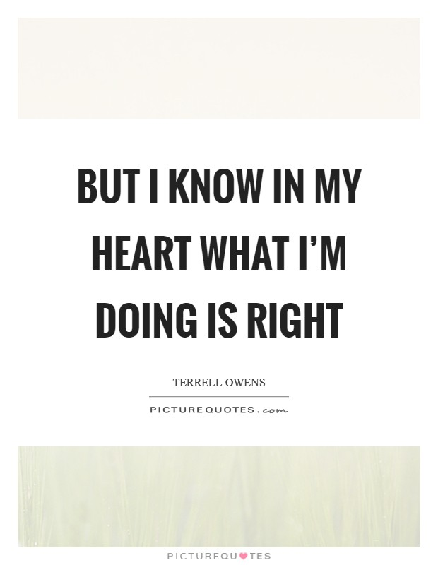 But I know in my heart what I'm doing is right Picture Quote #1