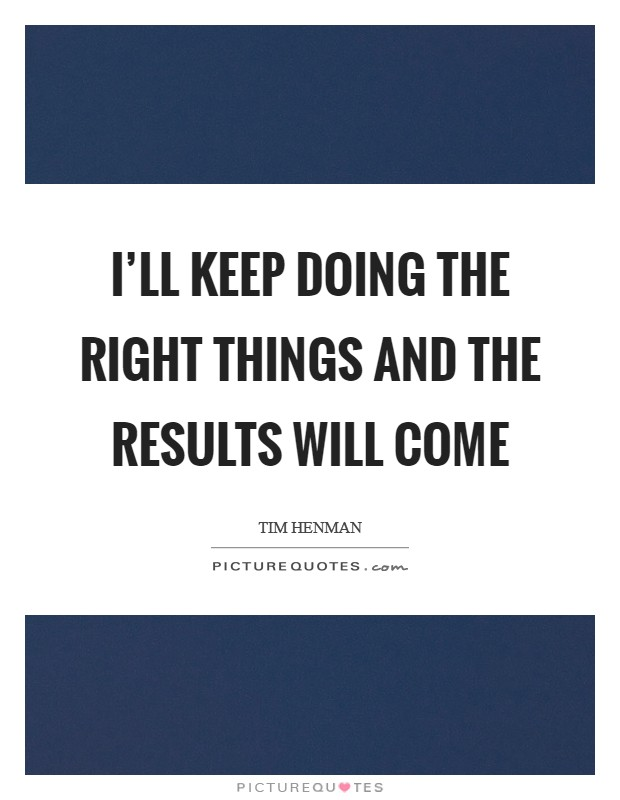 I'll keep doing the right things and the results will come Picture Quote #1