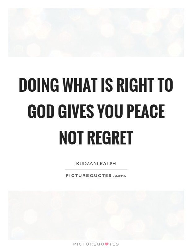 Doing what is right to GOD gives you peace not regret Picture Quote #1