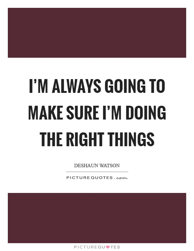 I'm always going to make sure I'm doing the right things Picture Quote #1