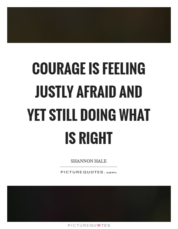 Courage is feeling justly afraid and yet still doing what is right Picture Quote #1