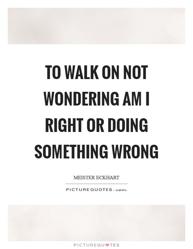 To walk on not wondering am I right or doing something wrong Picture Quote #1