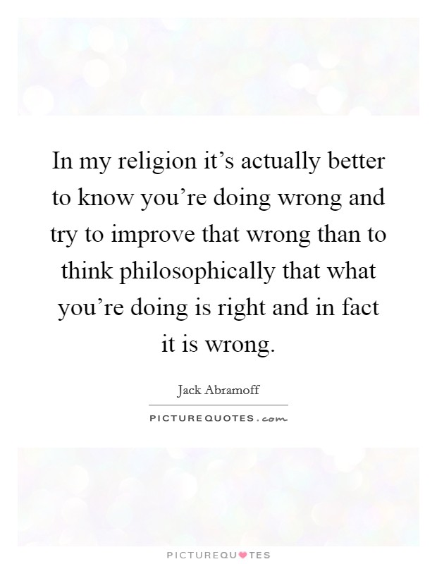 In my religion it's actually better to know you're doing wrong and try to improve that wrong than to think philosophically that what you're doing is right and in fact it is wrong Picture Quote #1