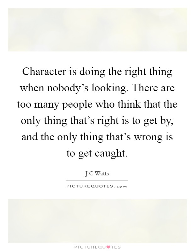 Character is doing the right thing when nobody's looking. There are too many people who think that the only thing that's right is to get by, and the only thing that's wrong is to get caught Picture Quote #1