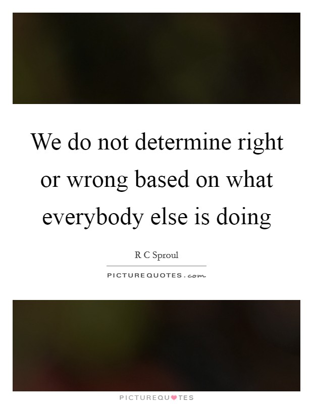 We do not determine right or wrong based on what everybody else is doing Picture Quote #1