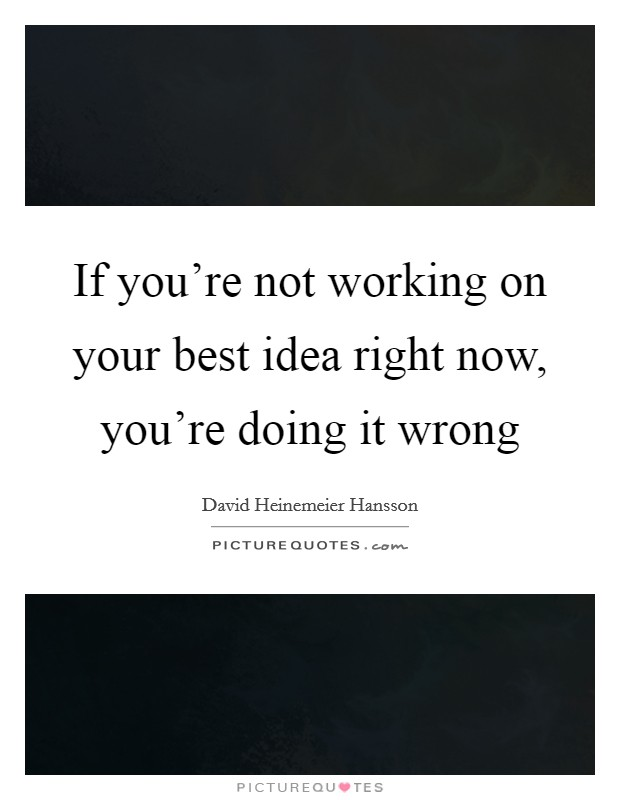 If you're not working on your best idea right now, you're doing it wrong Picture Quote #1