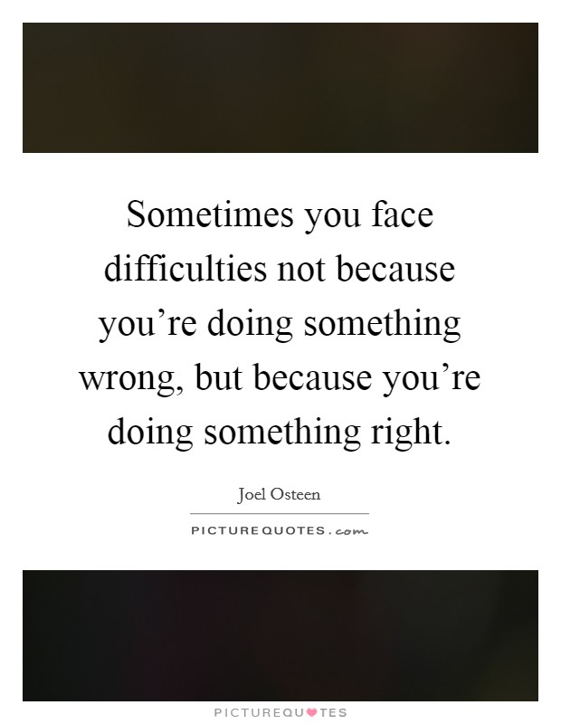 Sometimes you face difficulties not because you're doing something wrong, but because you're doing something right Picture Quote #1