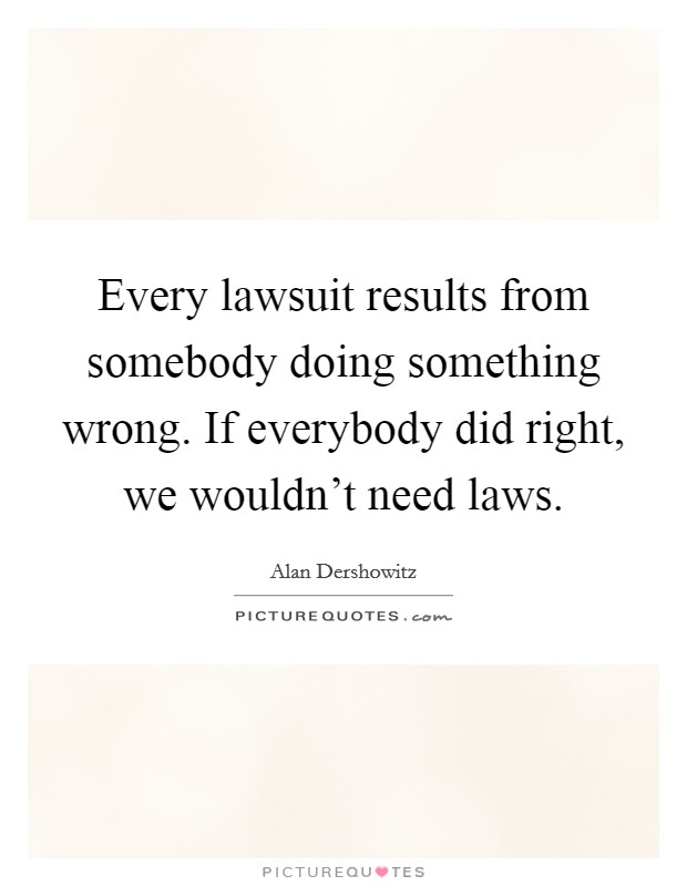 Every lawsuit results from somebody doing something wrong. If everybody did right, we wouldn't need laws Picture Quote #1