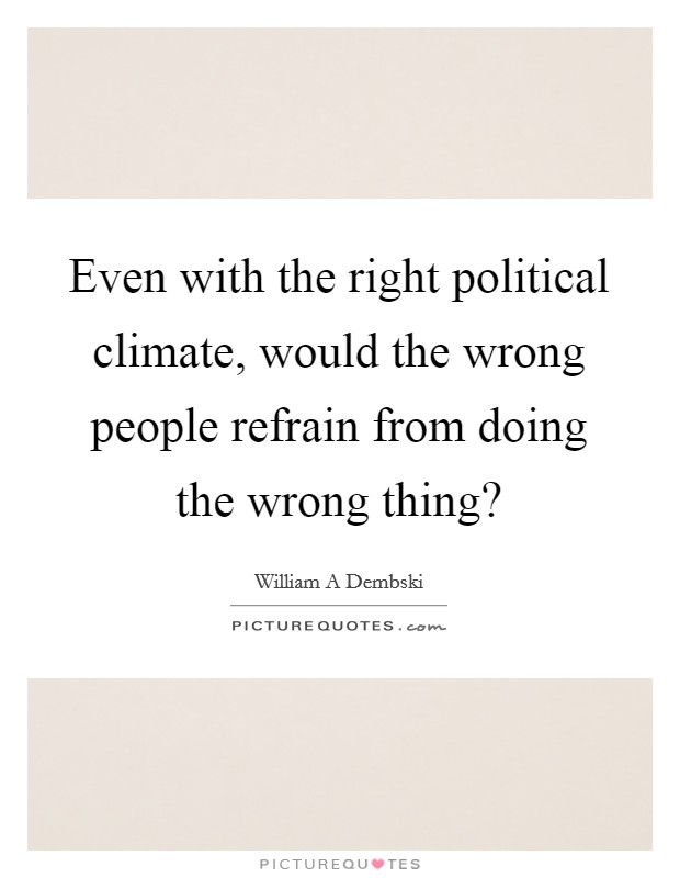 Even with the right political climate, would the wrong people refrain from doing the wrong thing? Picture Quote #1