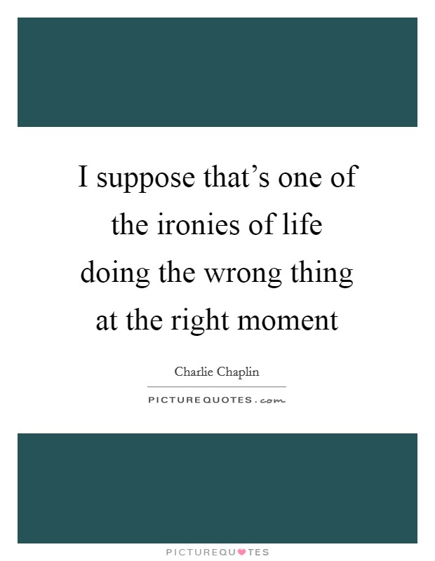 I suppose that's one of the ironies of life doing the wrong thing at the right moment Picture Quote #1