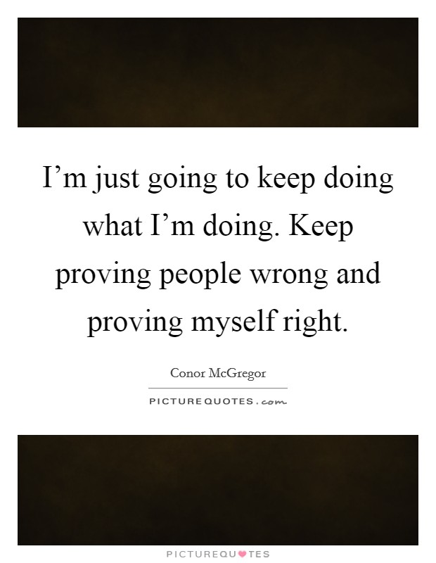 I'm just going to keep doing what I'm doing. Keep proving people wrong and proving myself right Picture Quote #1