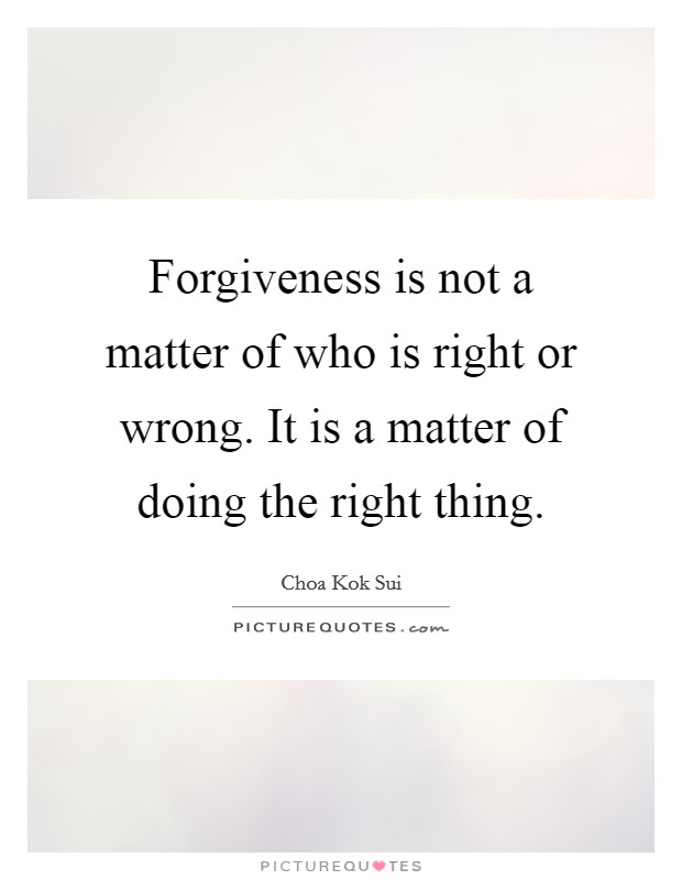 Forgiveness is not a matter of who is right or wrong. It is a matter of doing the right thing Picture Quote #1