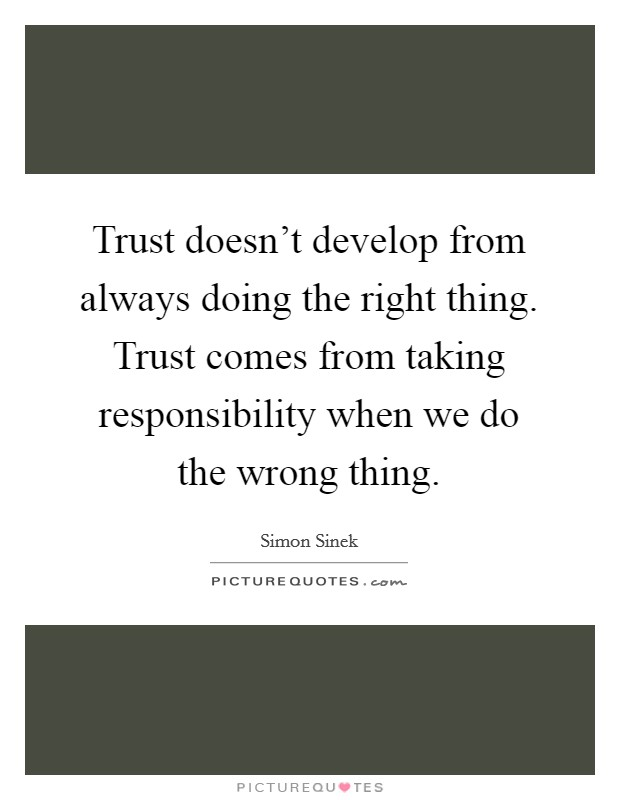 Trust doesn't develop from always doing the right thing. Trust comes from taking responsibility when we do the wrong thing Picture Quote #1