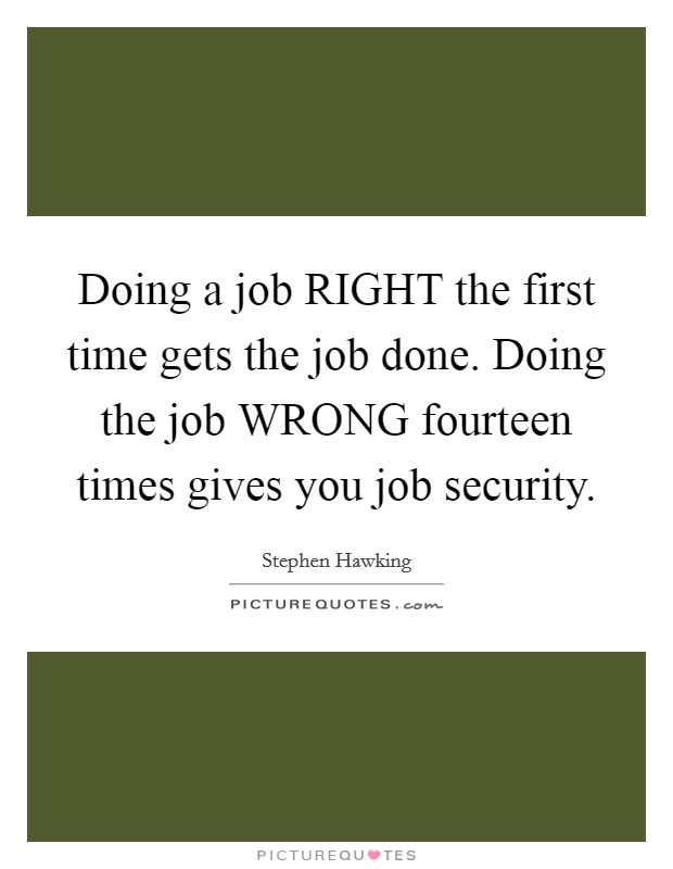 Doing a job RIGHT the first time gets the job done. Doing the job WRONG fourteen times gives you job security Picture Quote #1