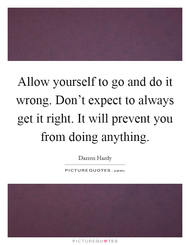 Allow yourself to go and do it wrong. Don't expect to always get it right. It will prevent you from doing anything Picture Quote #1