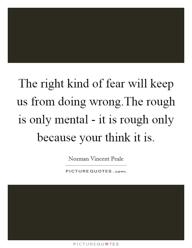 The right kind of fear will keep us from doing wrong.The rough is only mental - it is rough only because your think it is Picture Quote #1