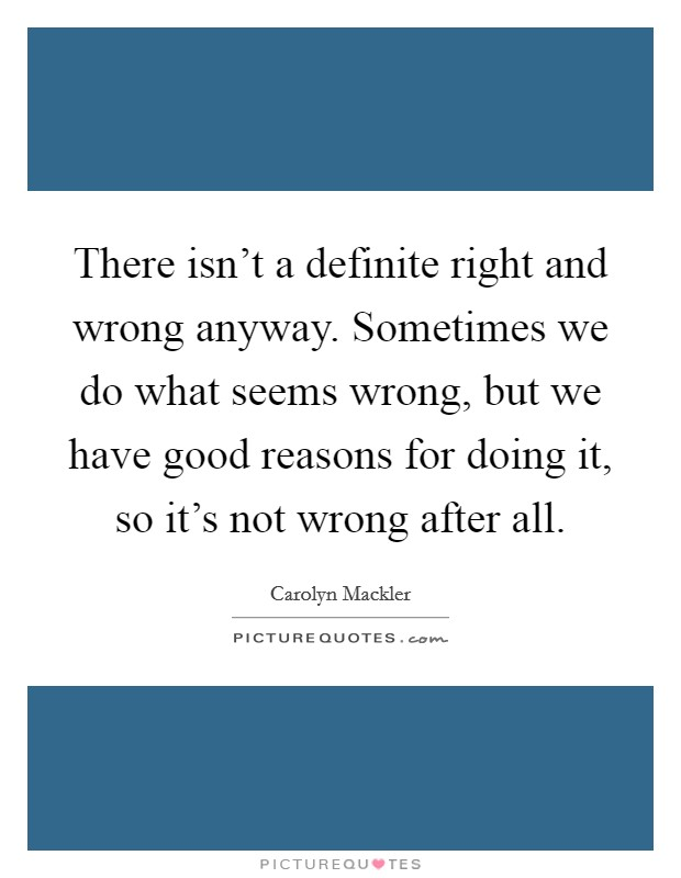 There isn't a definite right and wrong anyway. Sometimes we do what seems wrong, but we have good reasons for doing it, so it's not wrong after all Picture Quote #1