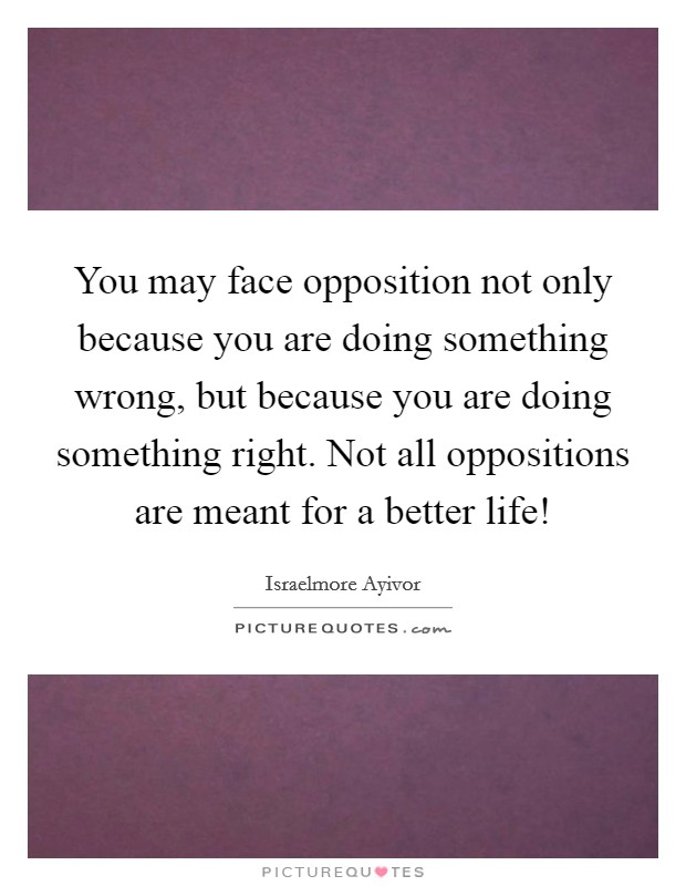 You may face opposition not only because you are doing something wrong, but because you are doing something right. Not all oppositions are meant for a better life! Picture Quote #1