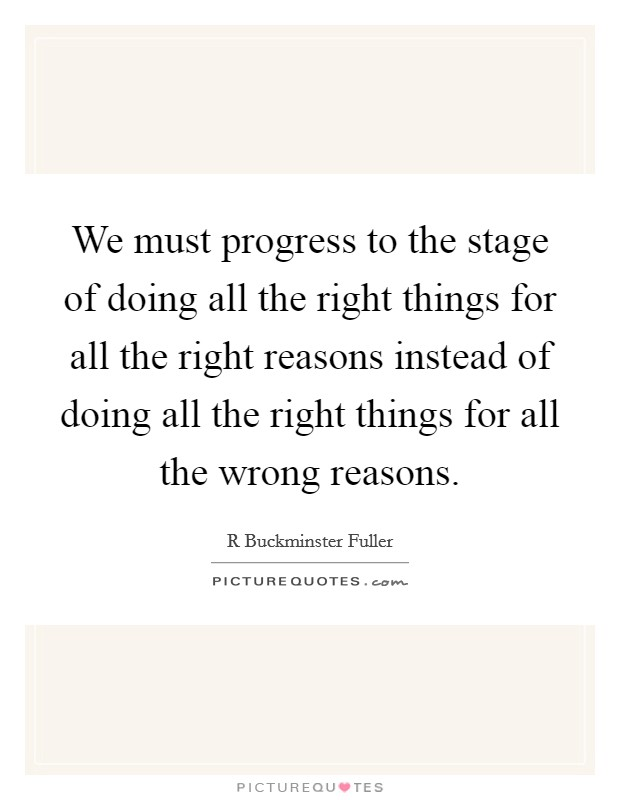 We must progress to the stage of doing all the right things for all the right reasons instead of doing all the right things for all the wrong reasons Picture Quote #1