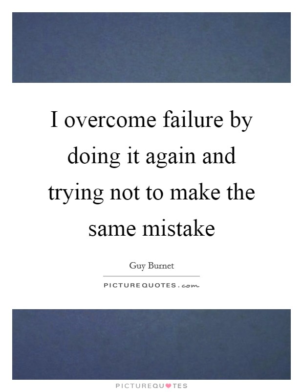 I overcome failure by doing it again and trying not to make the same mistake Picture Quote #1