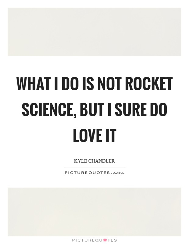 What I do is not rocket science, but I sure do love it Picture Quote #1