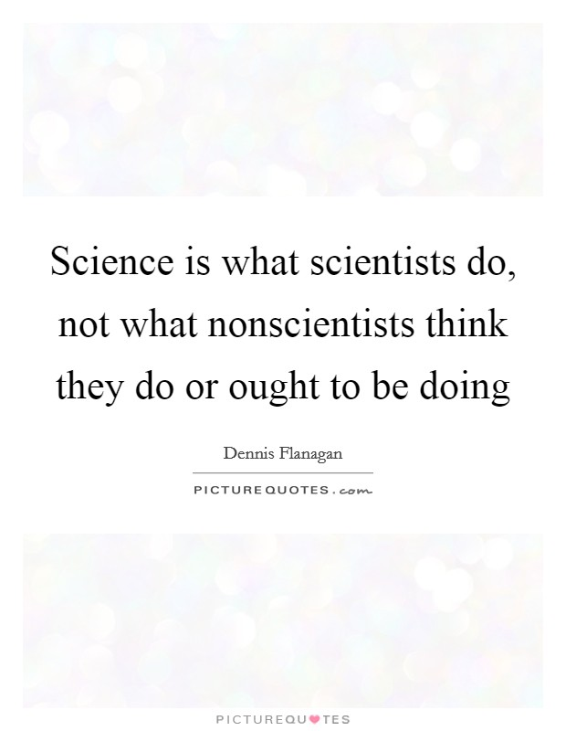Science is what scientists do, not what nonscientists think they do or ought to be doing Picture Quote #1