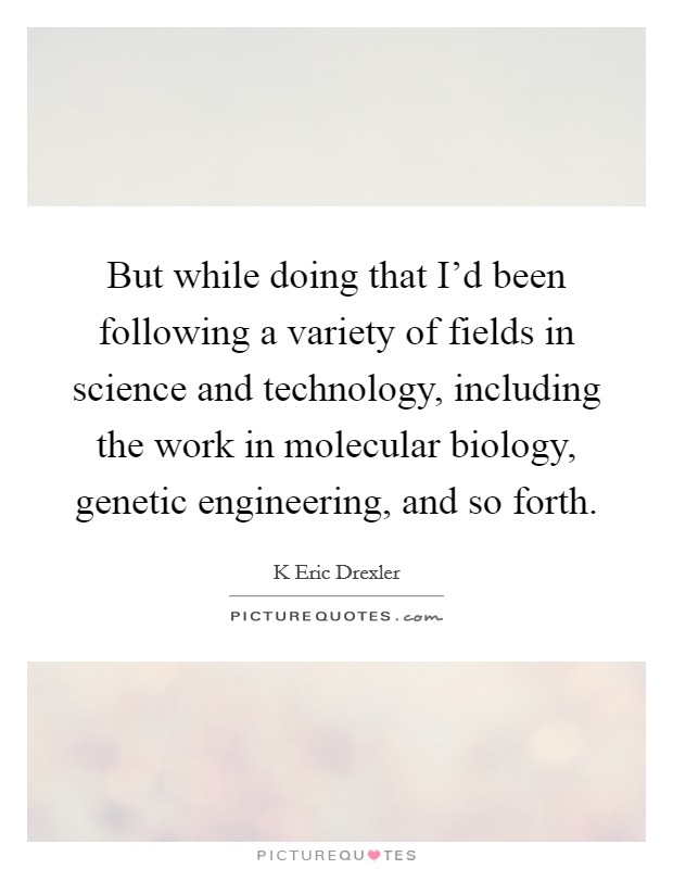 But while doing that I'd been following a variety of fields in science and technology, including the work in molecular biology, genetic engineering, and so forth Picture Quote #1