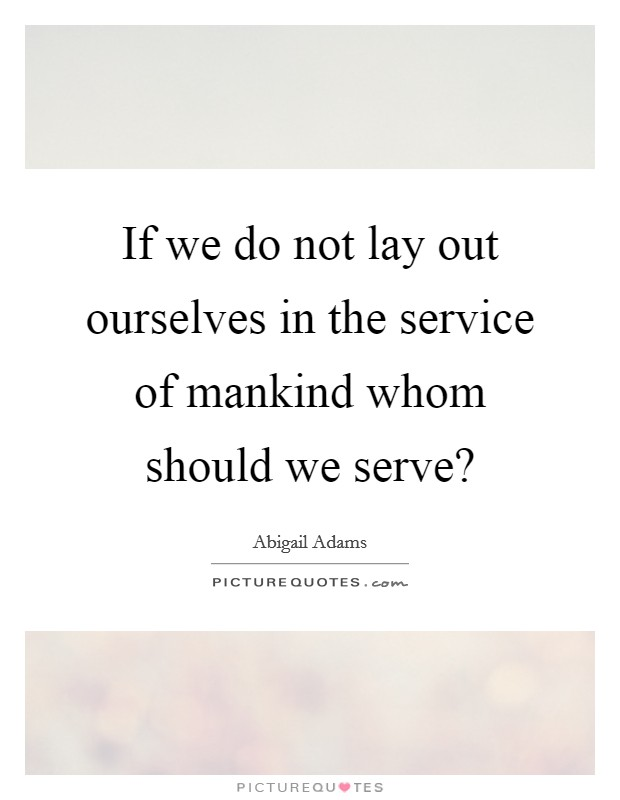 If we do not lay out ourselves in the service of mankind whom should we serve? Picture Quote #1