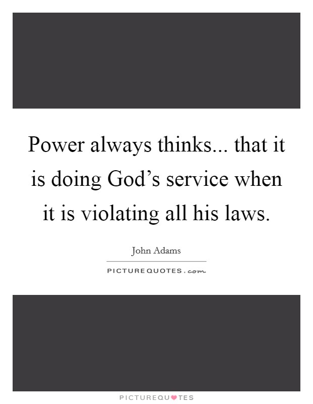 Power always thinks... that it is doing God's service when it is violating all his laws. Picture Quote #1