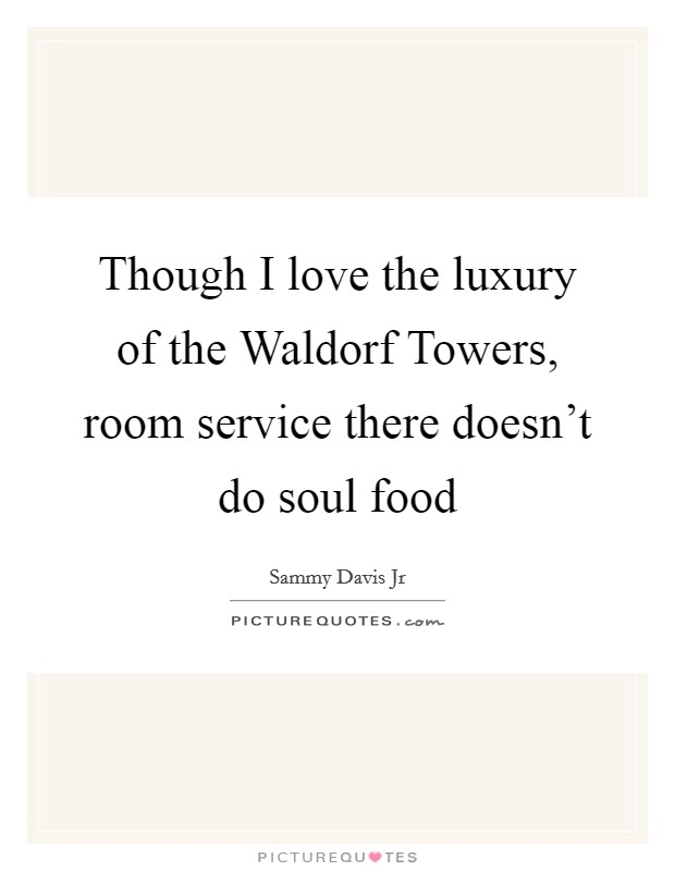Though I love the luxury of the Waldorf Towers, room service there doesn't do soul food Picture Quote #1