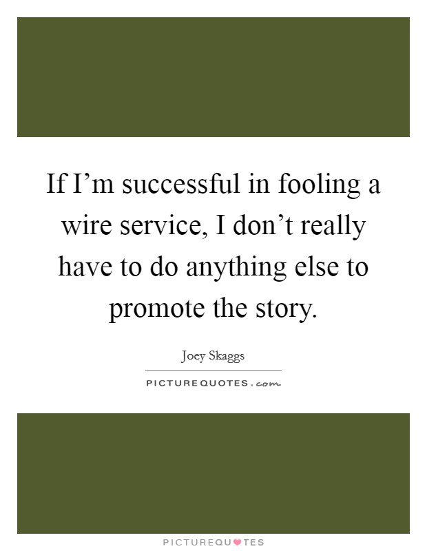 If I'm successful in fooling a wire service, I don't really have to do anything else to promote the story. Picture Quote #1