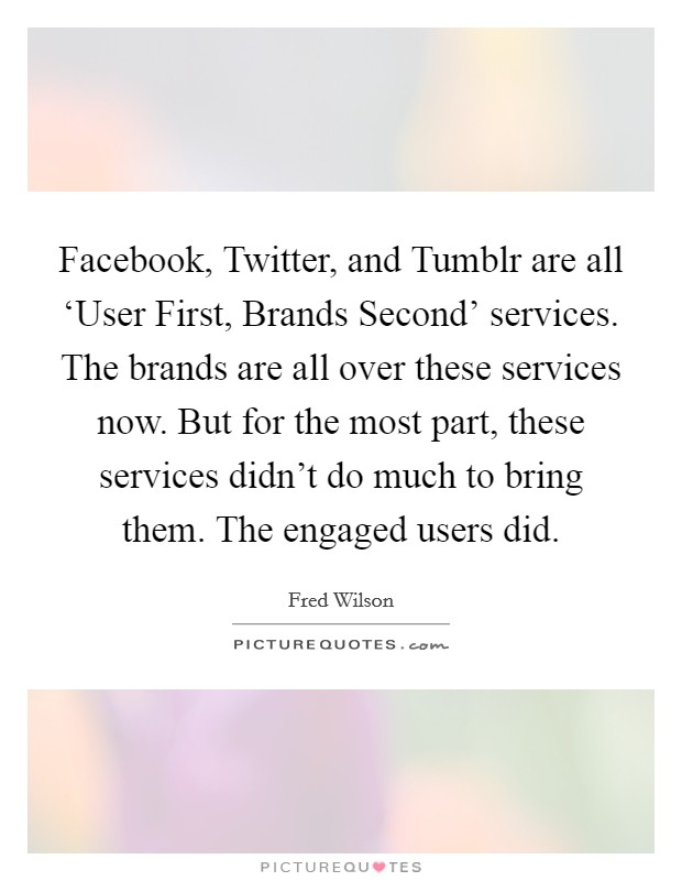 Facebook, Twitter, and Tumblr are all 'User First, Brands Second' services. The brands are all over these services now. But for the most part, these services didn't do much to bring them. The engaged users did. Picture Quote #1