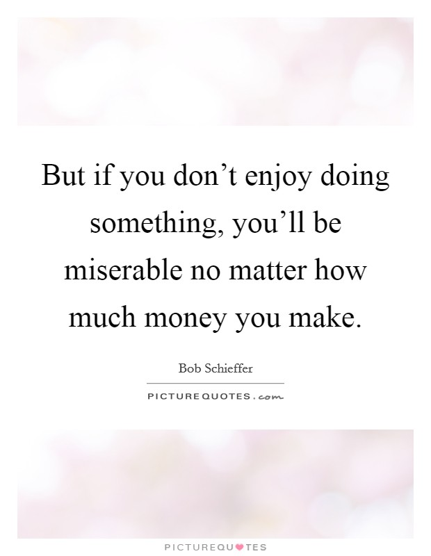 But if you don't enjoy doing something, you'll be miserable no matter how much money you make Picture Quote #1