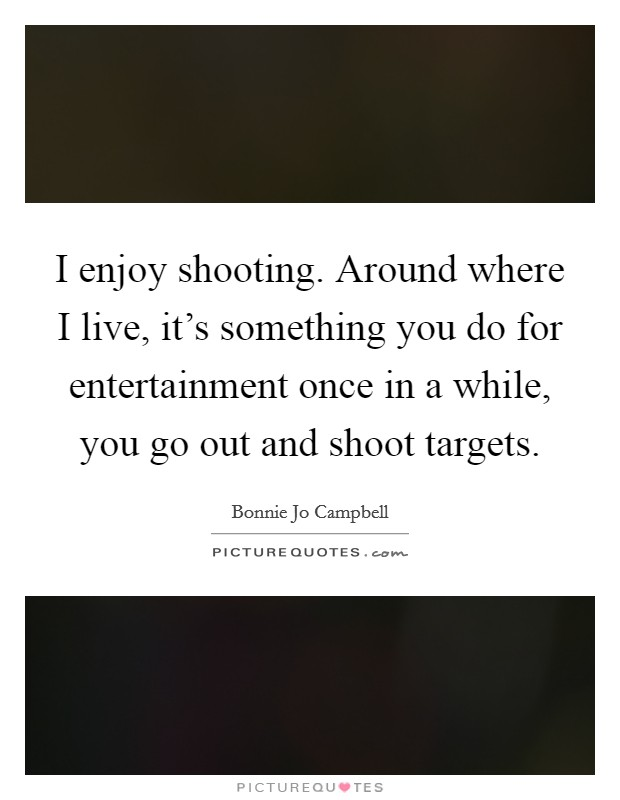 I enjoy shooting. Around where I live, it's something you do for entertainment once in a while, you go out and shoot targets Picture Quote #1