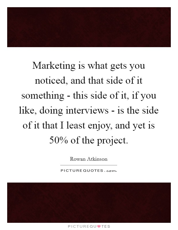 Marketing is what gets you noticed, and that side of it something - this side of it, if you like, doing interviews - is the side of it that I least enjoy, and yet is 50% of the project Picture Quote #1