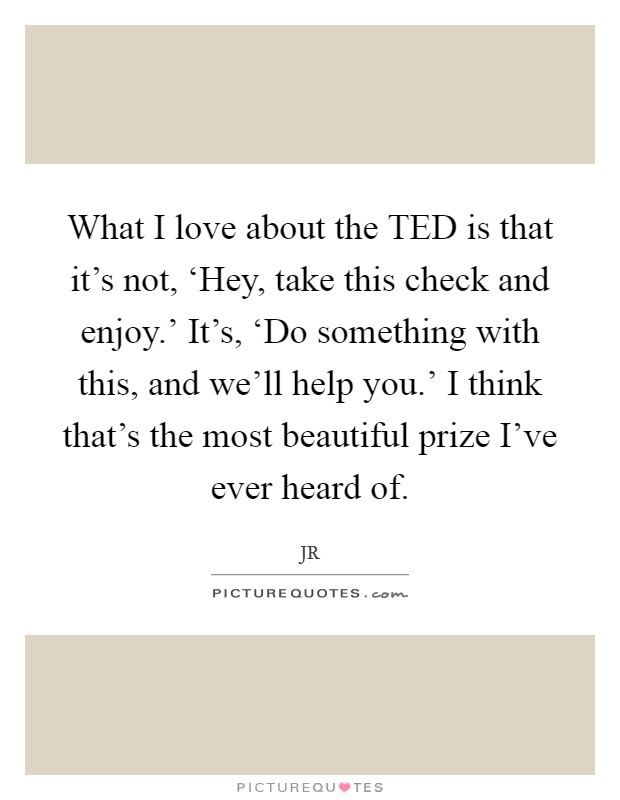 What I love about the TED is that it's not, 'Hey, take this check and enjoy.' It's, 'Do something with this, and we'll help you.' I think that's the most beautiful prize I've ever heard of Picture Quote #1