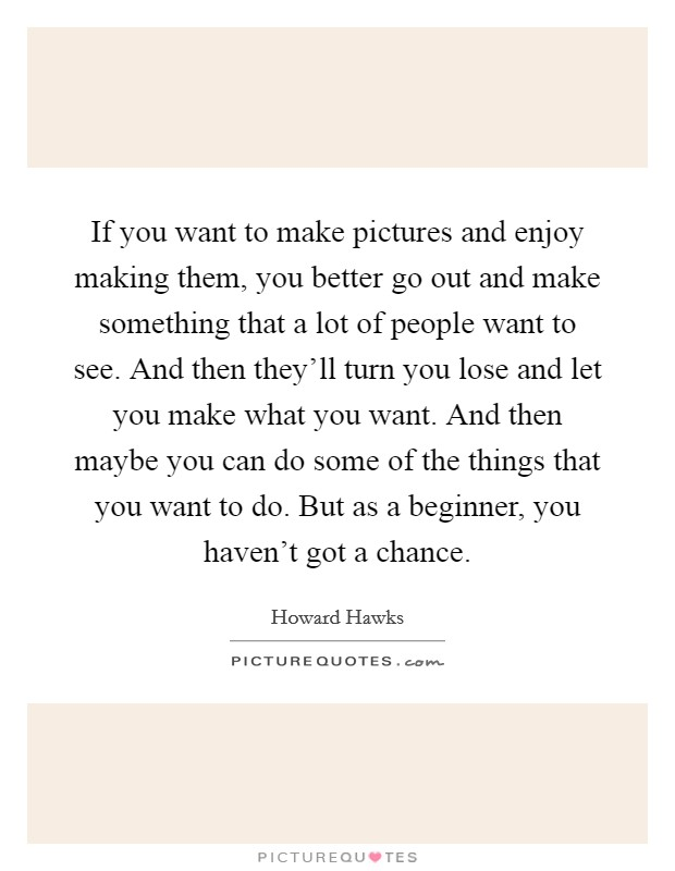 If you want to make pictures and enjoy making them, you better go out and make something that a lot of people want to see. And then they'll turn you lose and let you make what you want. And then maybe you can do some of the things that you want to do. But as a beginner, you haven't got a chance Picture Quote #1