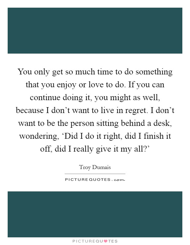 You only get so much time to do something that you enjoy or love to do. If you can continue doing it, you might as well, because I don't want to live in regret. I don't want to be the person sitting behind a desk, wondering, 'Did I do it right, did I finish it off, did I really give it my all?' Picture Quote #1