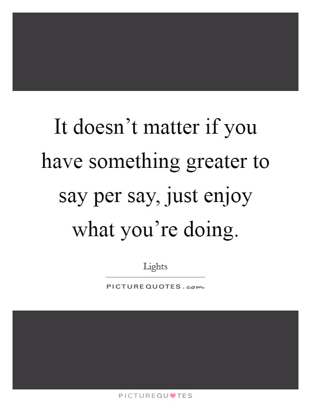 It doesn't matter if you have something greater to say per say, just enjoy what you're doing Picture Quote #1
