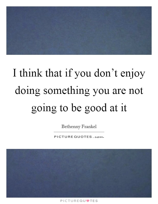 I think that if you don't enjoy doing something you are not going to be good at it Picture Quote #1